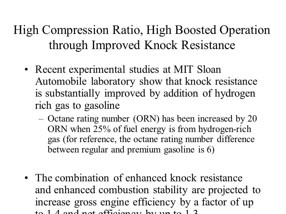 High Compression Ratio, High Boosted Operation through Improved Knock Resistance Recent experimental studies at MIT Sloan Automobile laboratory show that knock resistance is substantially improved by addition of hydrogen rich gas to gasoline –Octane rating number (ORN) has been increased by 20 ORN when 25% of fuel energy is from hydrogen-rich gas (for reference, the octane rating number difference between regular and premium gasoline is 6) The combination of enhanced knock resistance and enhanced combustion stability are projected to increase gross engine efficiency by a factor of up to 1.4 and net efficiency by up to 1.3