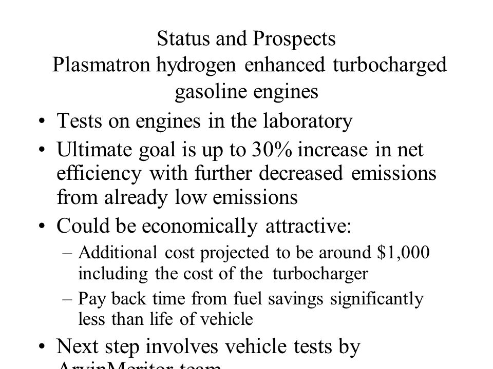 Status and Prospects Plasmatron hydrogen enhanced turbocharged gasoline engines Tests on engines in the laboratory Ultimate goal is up to 30% increase in net efficiency with further decreased emissions from already low emissions Could be economically attractive: –Additional cost projected to be around $1,000 including the cost of the turbocharger –Pay back time from fuel savings significantly less than life of vehicle Next step involves vehicle tests by ArvinMeritor team
