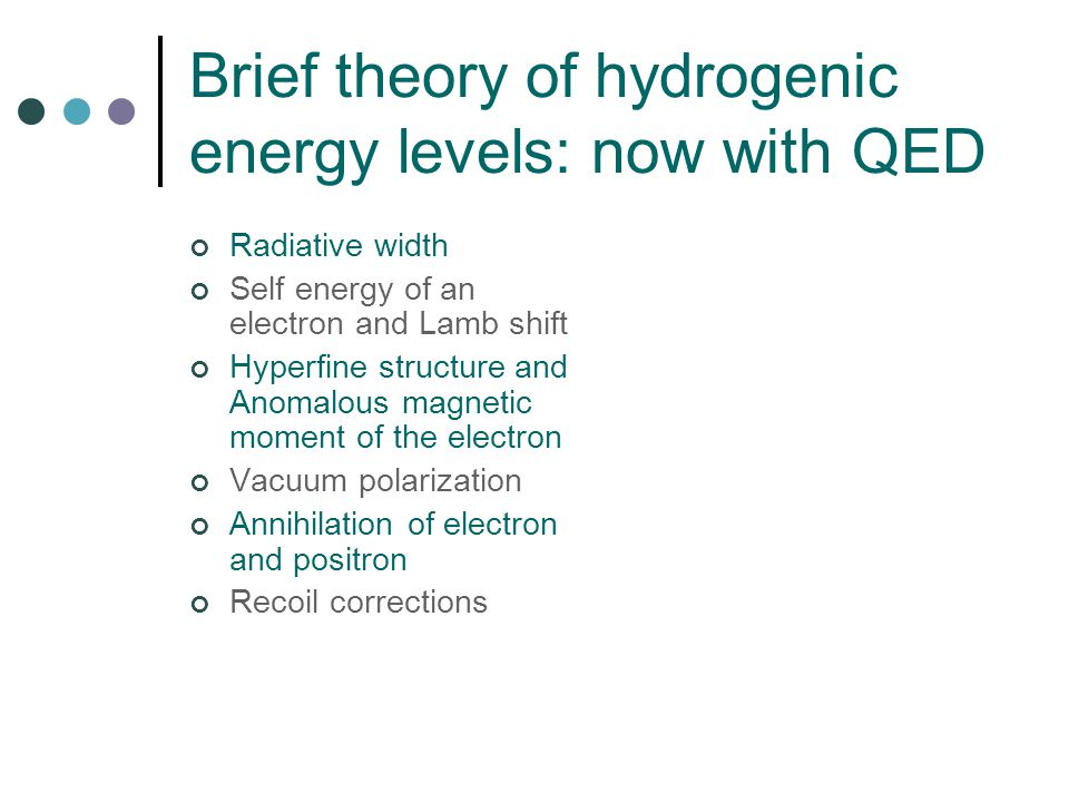 Brief theory of hydrogenic energy levels: now with QED Radiative width Self energy of an electron and Lamb shift Hyperfine structure and Anomalous magnetic moment of the electron Vacuum polarization Annihilation of electron and positron Recoil corrections