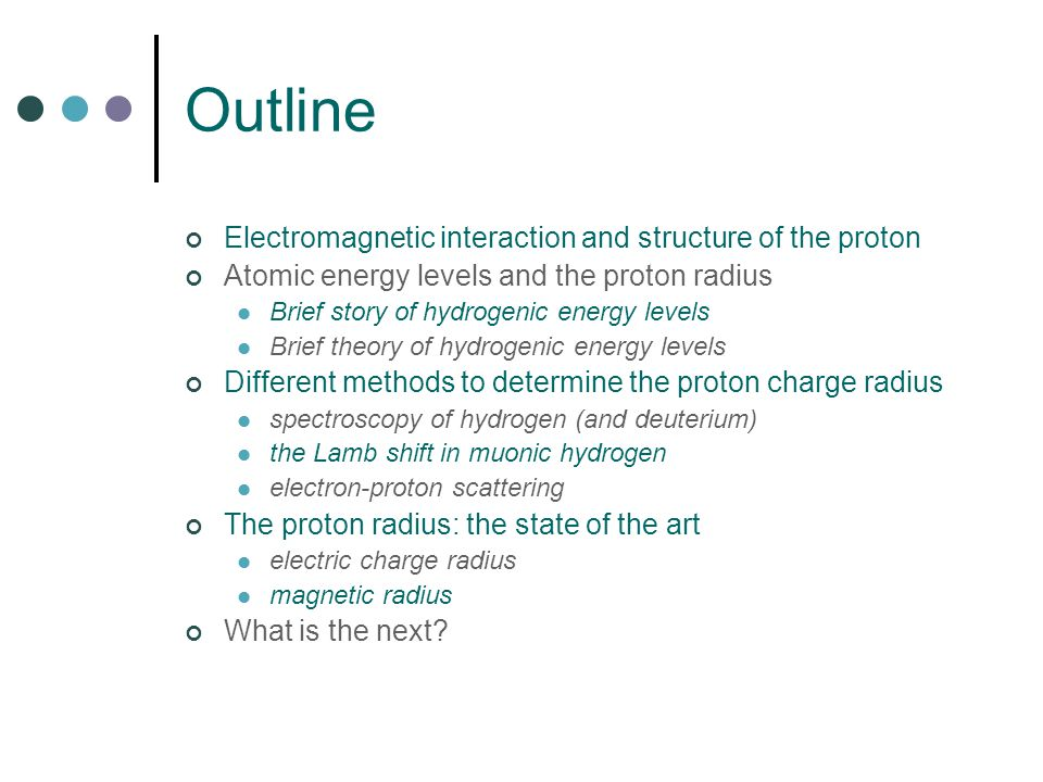 Outline Electromagnetic interaction and structure of the proton Atomic energy levels and the proton radius Brief story of hydrogenic energy levels Brief theory of hydrogenic energy levels Different methods to determine the proton charge radius spectroscopy of hydrogen (and deuterium) the Lamb shift in muonic hydrogen electron-proton scattering The proton radius: the state of the art electric charge radius magnetic radius What is the next?