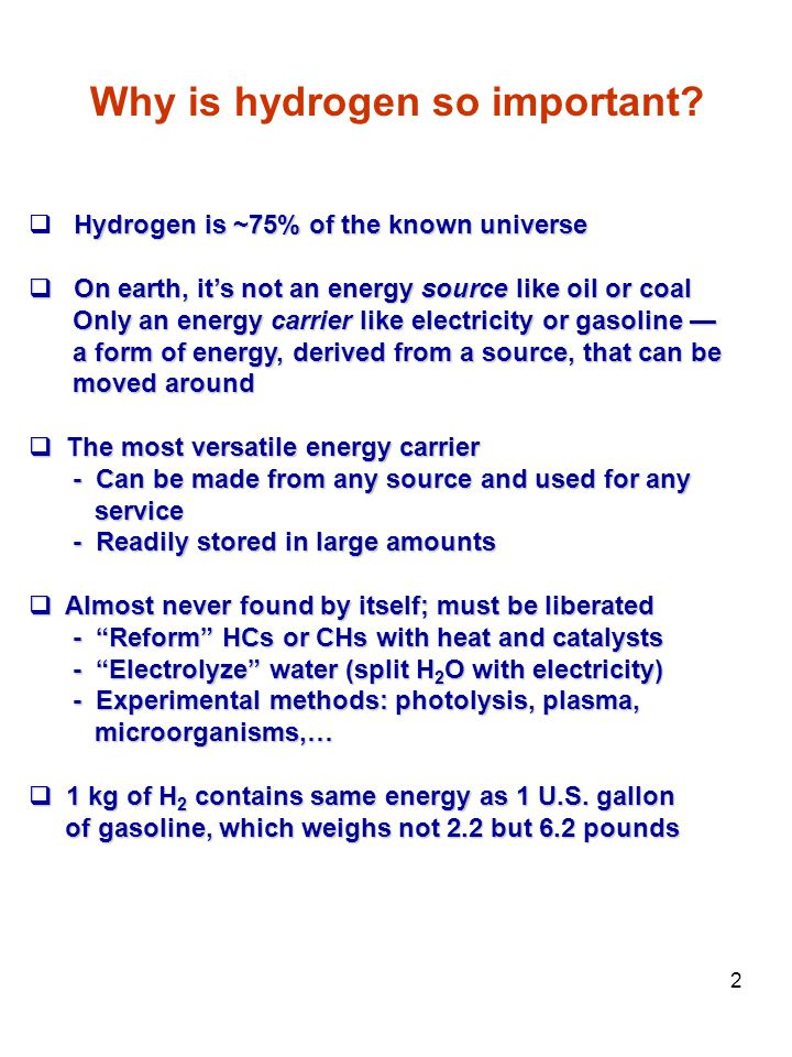 2 Hydrogen is ~75% of the known universe  Hydrogen is ~75% of the known universe  On earth, it's not an energy source like oil or coal Only an energy carrier like electricity or gasoline — Only an energy carrier like electricity or gasoline — a form of energy, derived from a source, that can be a form of energy, derived from a source, that can be moved around moved around  The most versatile energy carrier - Can be made from any source and used for any - Can be made from any source and used for any service service - Readily stored in large amounts - Readily stored in large amounts  Almost never found by itself; must be liberated - Reform HCs or CHs with heat and catalysts - Reform HCs or CHs with heat and catalysts - Electrolyze water (split H 2 O with electricity) - Electrolyze water (split H 2 O with electricity) - Experimental methods: photolysis, plasma, - Experimental methods: photolysis, plasma, microorganisms,… microorganisms,…  1 kg of H 2 contains same energy as 1 U.S.