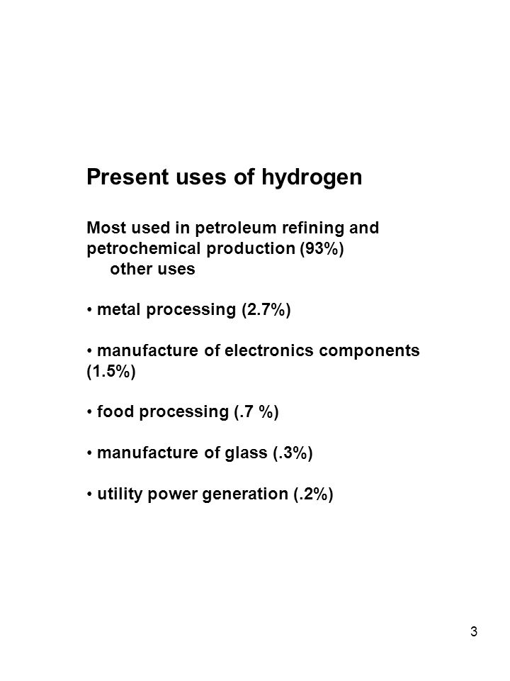 3 Present uses of hydrogen Most used in petroleum refining and petrochemical production (93%) other uses metal processing (2.7%) manufacture of electronics components (1.5%) food processing (.7 %) manufacture of glass (.3%) utility power generation (.2%)