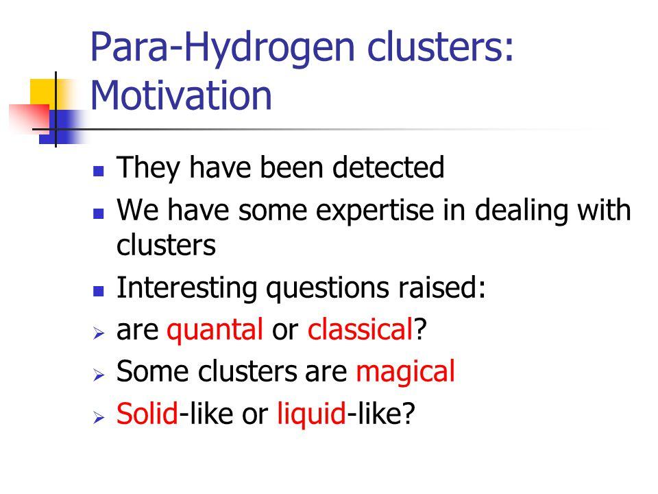 Para-Hydrogen clusters: Motivation They have been detected We have some expertise in dealing with clusters Interesting questions raised:  are quantal or classical.