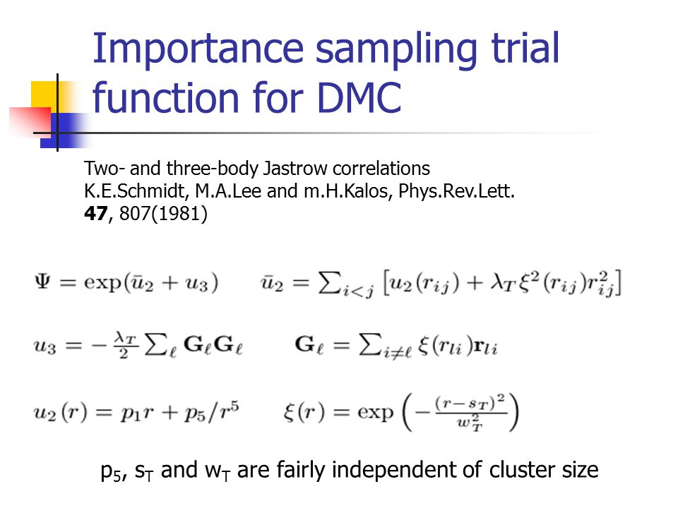 Importance sampling trial function for DMC Two- and three-body Jastrow correlations K.E.Schmidt, M.A.Lee and m.H.Kalos, Phys.Rev.Lett.
