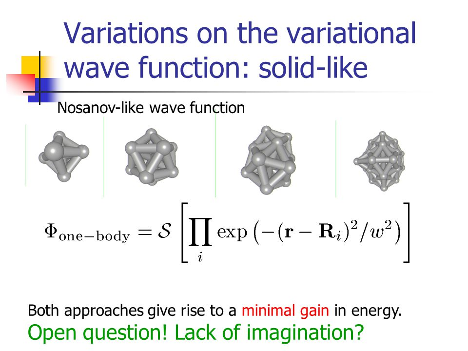 Variations on the variational wave function: solid-like Nosanov-like wave function Both approaches give rise to a minimal gain in energy.
