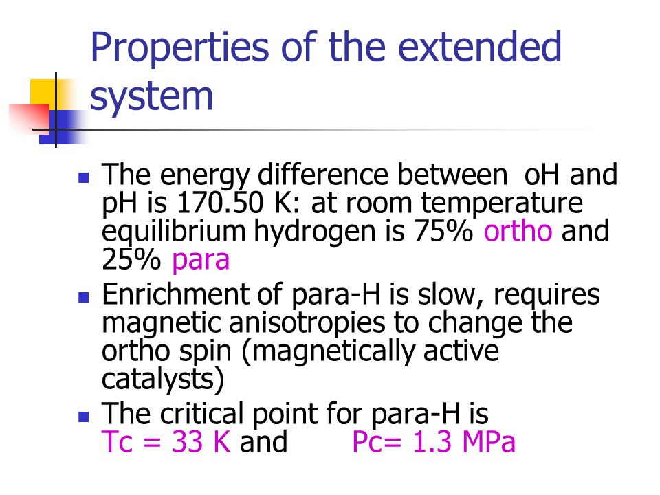 Properties of the extended system The energy difference between oH and pH is 170.50 K: at room temperature equilibrium hydrogen is 75% ortho and 25% para Enrichment of para-H is slow, requires magnetic anisotropies to change the ortho spin (magnetically active catalysts) The critical point for para-H is Tc = 33 K and Pc= 1.3 MPa