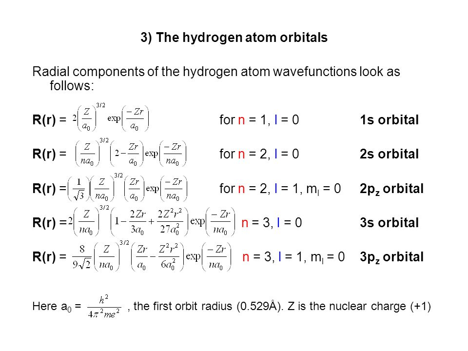 3) The hydrogen atom orbitals Radial components of the hydrogen atom wavefunctions look as follows: R(r) = for n = 1, l = 0 1s orbital R(r) = for n =