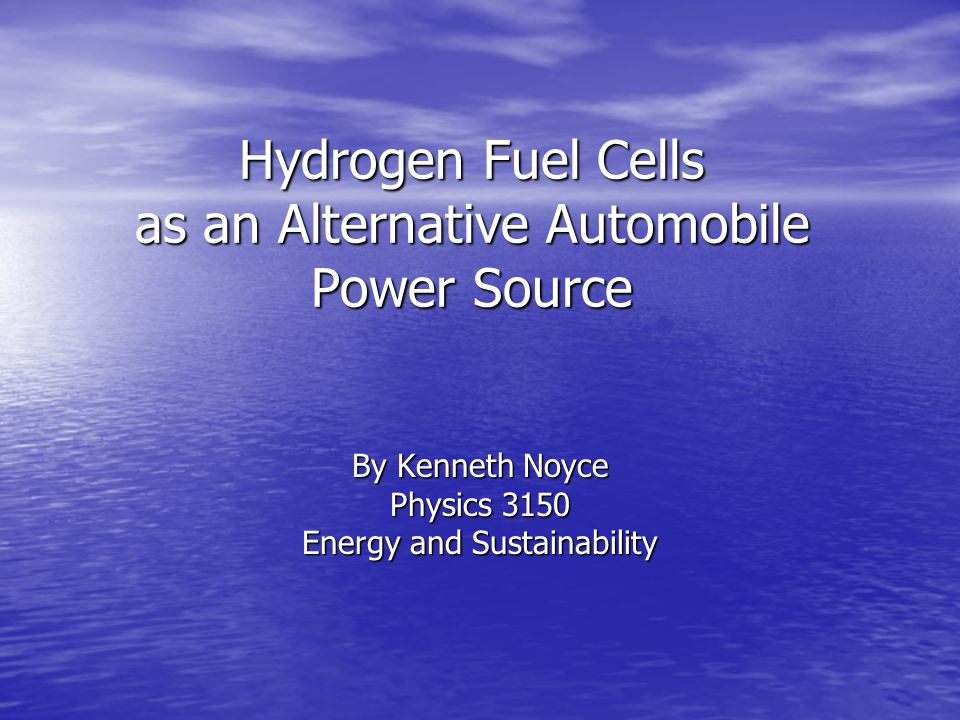 Hydrogen Fuel Cells as an Alternative Automobile Power Source By Kenneth Noyce Physics 3150 Energy and Sustainability