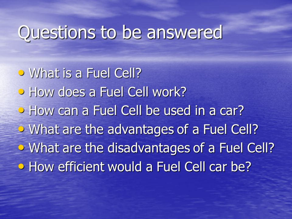 Questions to be answered What is a Fuel Cell? What is a Fuel Cell? How does a Fuel Cell work? How does a Fuel Cell work? How can a Fuel Cell be used i