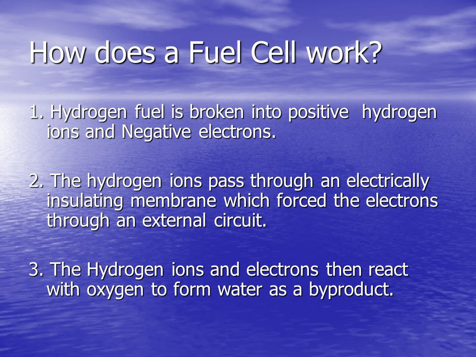 How does a Fuel Cell work? 1. Hydrogen fuel is broken into positive hydrogen ions and Negative electrons. 2. The hydrogen ions pass through an electri