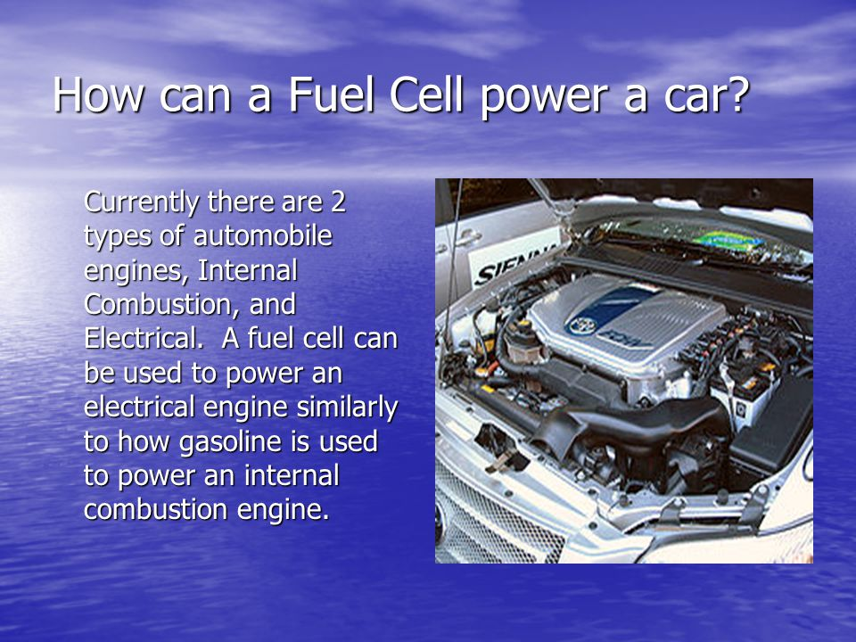How can a Fuel Cell power a car? Currently there are 2 types of automobile engines, Internal Combustion, and Electrical. A fuel cell can be used to po