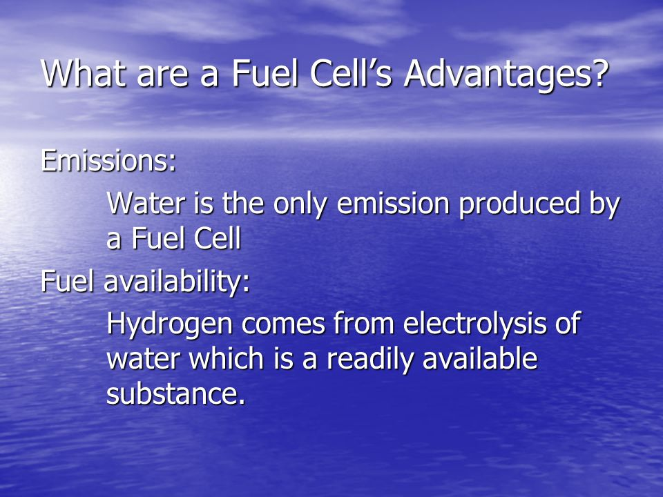 What are a Fuel Cell's Advantages? Emissions: Water is the only emission produced by a Fuel Cell Fuel availability: Hydrogen comes from electrolysis o