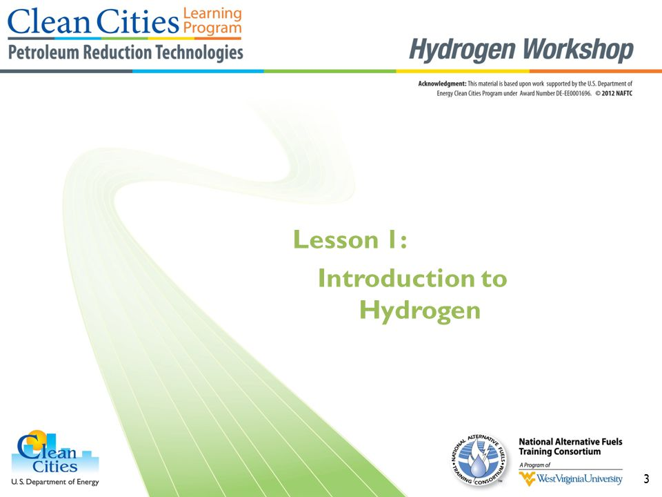 4 Objectives  Describe what hydrogen is and how to identify it  Explain the basic history of hydrogen  Describe how hydrogen may help the environment  Explain how hydrogen may help stimulate the economy  Describe what energy security is and how to use hydrogen to attain it