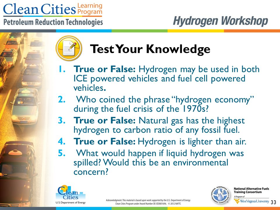 "33 1.True or False: Hydrogen may be used in both ICE powered vehicles and fuel cell powered vehicles. 2. Who coined the phrase ""hydrogen economy"" duri"