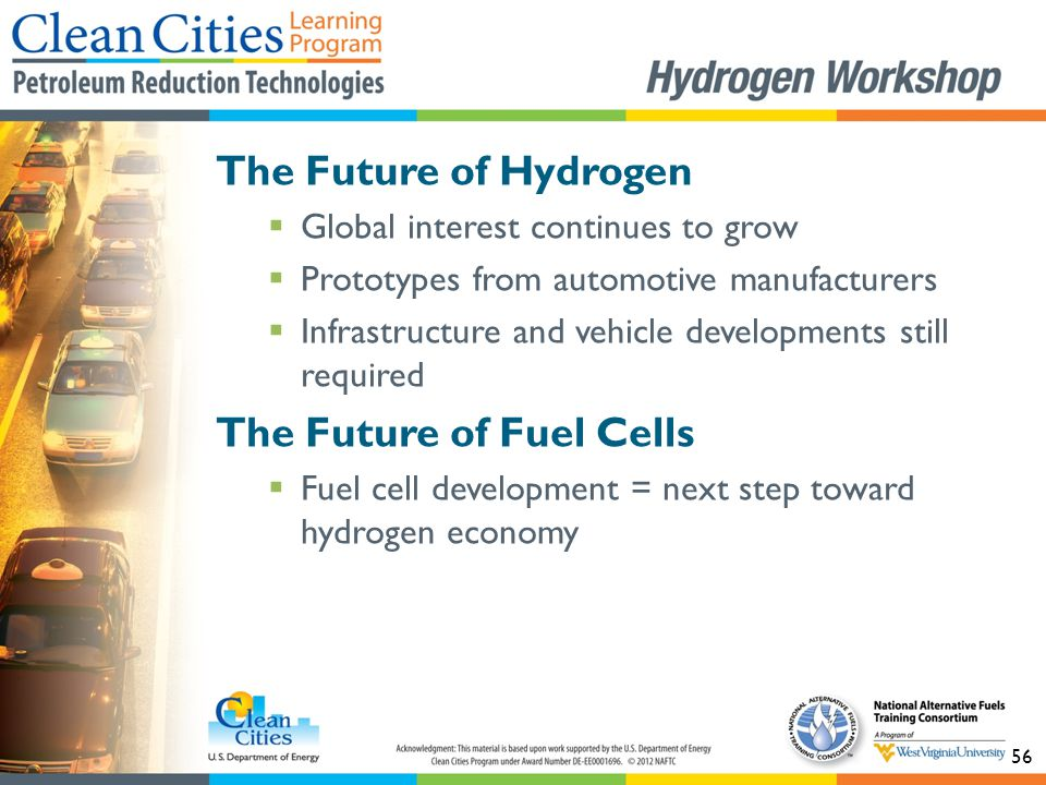 56 The Future of Hydrogen  Global interest continues to grow  Prototypes from automotive manufacturers  Infrastructure and vehicle developments sti
