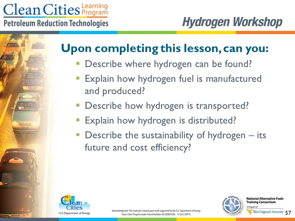 57 Upon completing this lesson, can you:  Describe where hydrogen can be found?  Explain how hydrogen fuel is manufactured and produced?  Describe