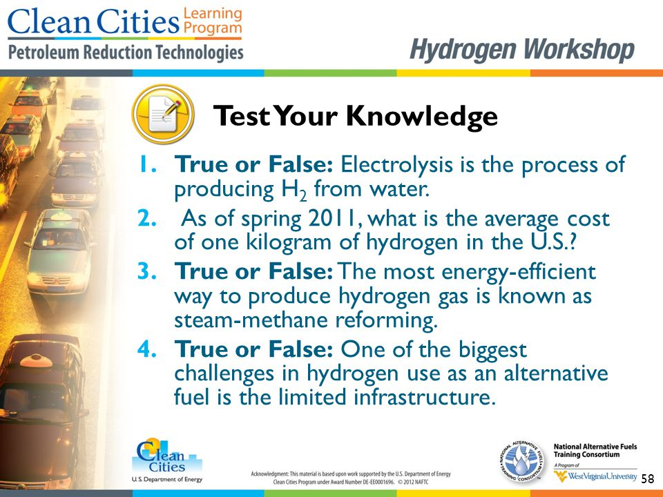 58 1.True or False: Electrolysis is the process of producing H 2 from water. 2. As of spring 2011, what is the average cost of one kilogram of hydroge