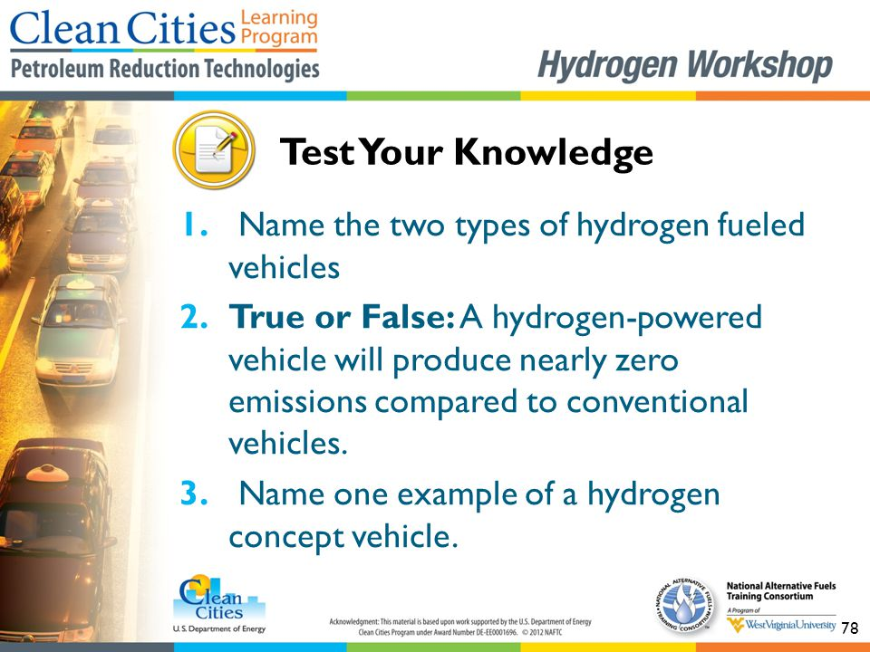 78 1. Name the two types of hydrogen fueled vehicles 2.True or False: A hydrogen-powered vehicle will produce nearly zero emissions compared to conven