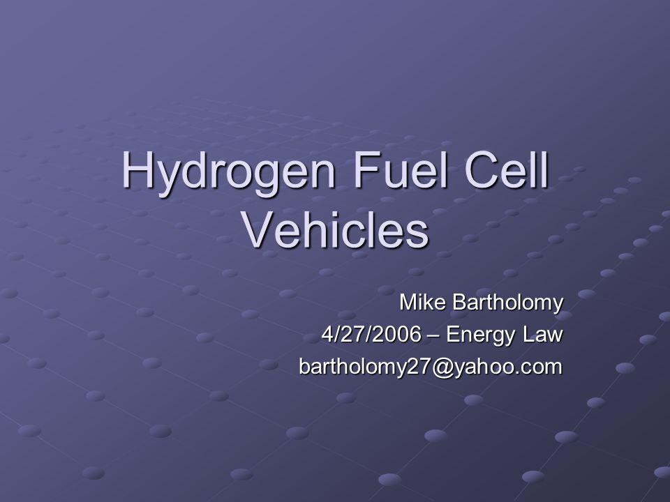 Hydrogen Fuel Cell Vehicles Mike Bartholomy 4/27/2006 – Energy Law bartholomy27@yahoo.com