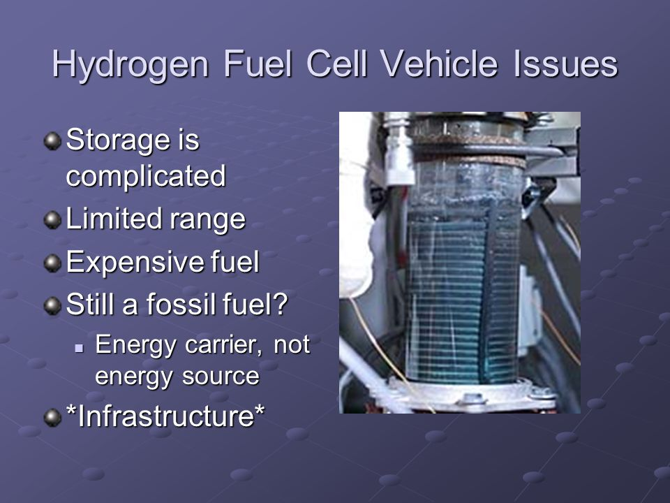 Hydrogen Fuel Cell Vehicle Issues Storage is complicated Limited range Expensive fuel Still a fossil fuel.