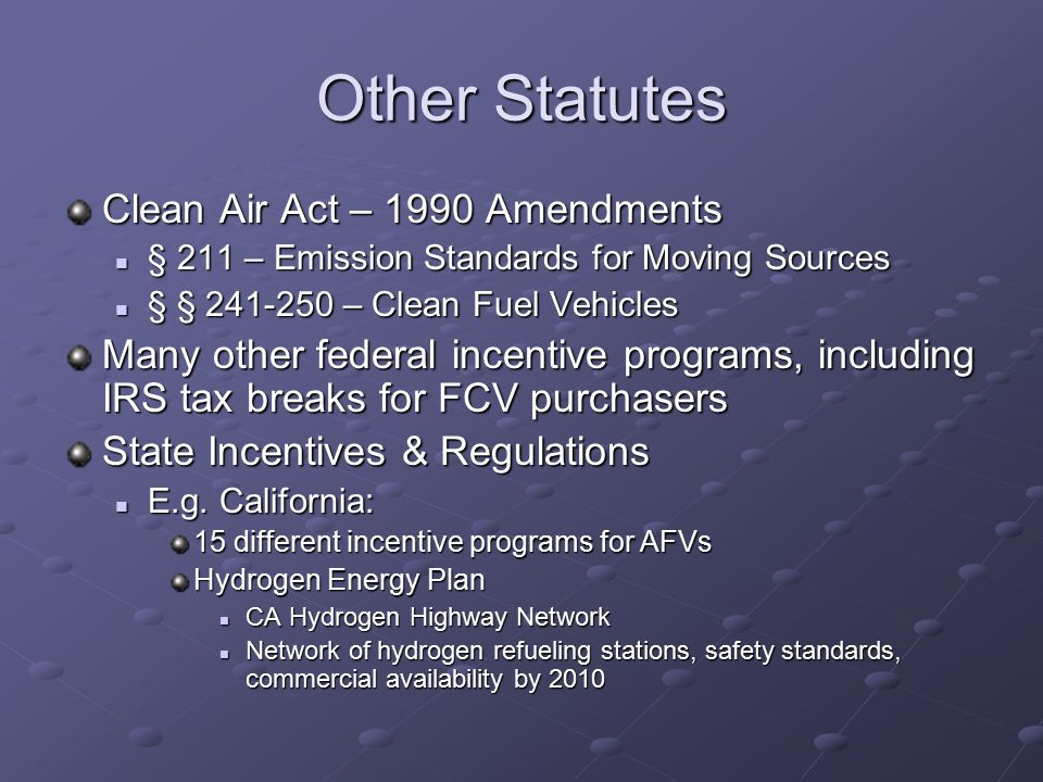 Other Statutes Clean Air Act – 1990 Amendments § 211 – Emission Standards for Moving Sources § 211 – Emission Standards for Moving Sources § § 241-250 – Clean Fuel Vehicles § § 241-250 – Clean Fuel Vehicles Many other federal incentive programs, including IRS tax breaks for FCV purchasers State Incentives & Regulations E.g.