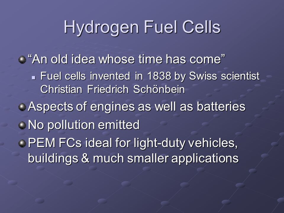 Hydrogen Fuel Cells An old idea whose time has come Fuel cells invented in 1838 by Swiss scientist Christian Friedrich Schönbein Fuel cells invented in 1838 by Swiss scientist Christian Friedrich Schönbein Aspects of engines as well as batteries No pollution emitted PEM FCs ideal for light-duty vehicles, buildings & much smaller applications