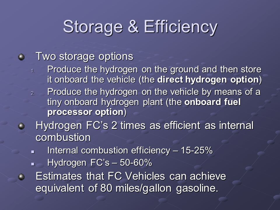 Storage & Efficiency Two storage options 1. Produce the hydrogen on the ground and then store it onboard the vehicle (the direct hydrogen option) 2. P