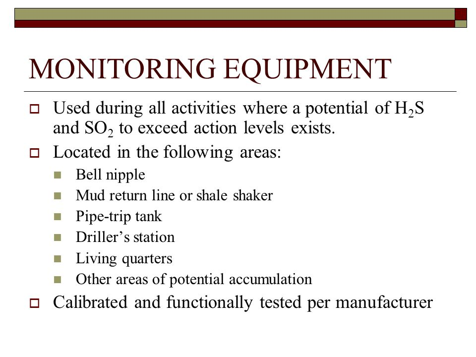 MONITORING EQUIPMENT  Used during all activities where a potential of H 2 S and SO 2 to exceed action levels exists.