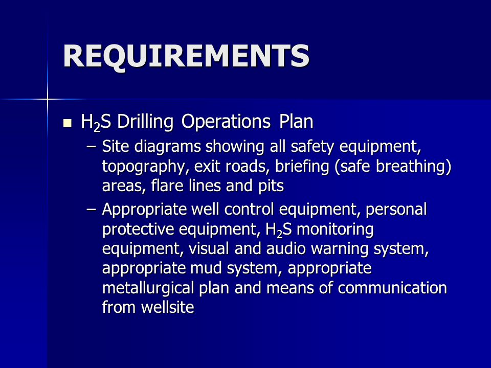 REQUIREMENTS H 2 S Drilling Operations Plan H 2 S Drilling Operations Plan –Site diagrams showing all safety equipment, topography, exit roads, briefing (safe breathing) areas, flare lines and pits –Appropriate well control equipment, personal protective equipment, H 2 S monitoring equipment, visual and audio warning system, appropriate mud system, appropriate metallurgical plan and means of communication from wellsite