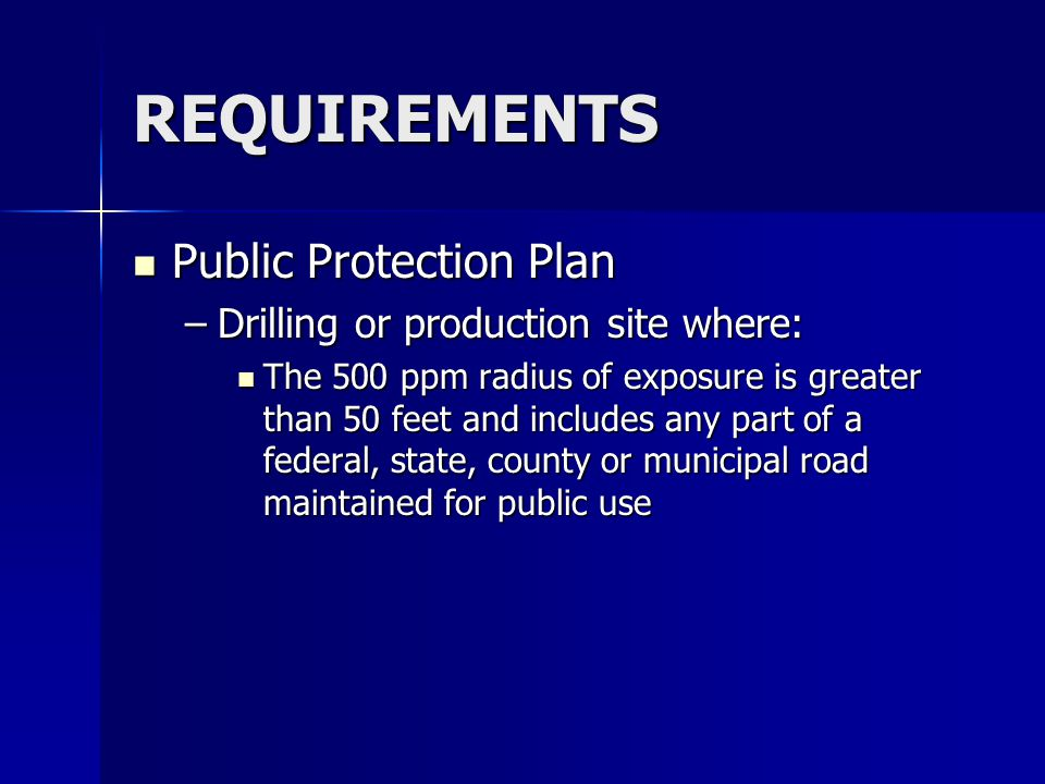 REQUIREMENTS Public Protection Plan Public Protection Plan –Drilling or production site where: The 500 ppm radius of exposure is greater than 50 feet and includes any part of a federal, state, county or municipal road maintained for public use The 500 ppm radius of exposure is greater than 50 feet and includes any part of a federal, state, county or municipal road maintained for public use