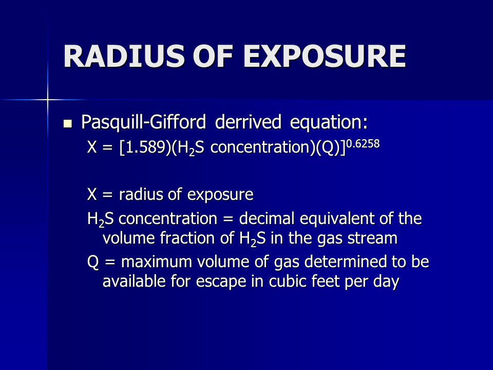 RADIUS OF EXPOSURE Pasquill-Gifford derrived equation: Pasquill-Gifford derrived equation: X = [1.589)(H 2 S concentration)(Q)] 0.6258 X = radius of exposure H 2 S concentration = decimal equivalent of the volume fraction of H 2 S in the gas stream Q = maximum volume of gas determined to be available for escape in cubic feet per day