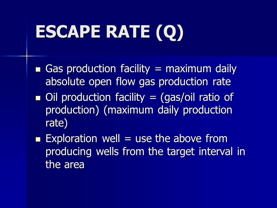 ESCAPE RATE (Q) Gas production facility = maximum daily absolute open flow gas production rate Gas production facility = maximum daily absolute open flow gas production rate Oil production facility = (gas/oil ratio of production) (maximum daily production rate) Oil production facility = (gas/oil ratio of production) (maximum daily production rate) Exploration well = use the above from producing wells from the target interval in the area Exploration well = use the above from producing wells from the target interval in the area