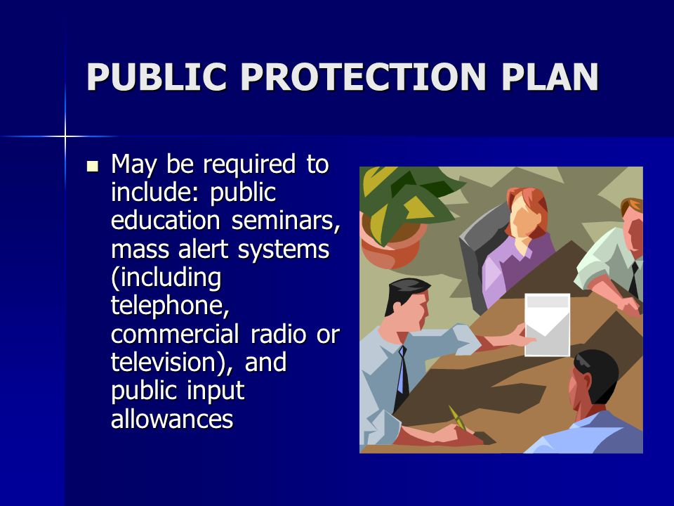 PUBLIC PROTECTION PLAN May be required to include: public education seminars, mass alert systems (including telephone, commercial radio or television), and public input allowances May be required to include: public education seminars, mass alert systems (including telephone, commercial radio or television), and public input allowances