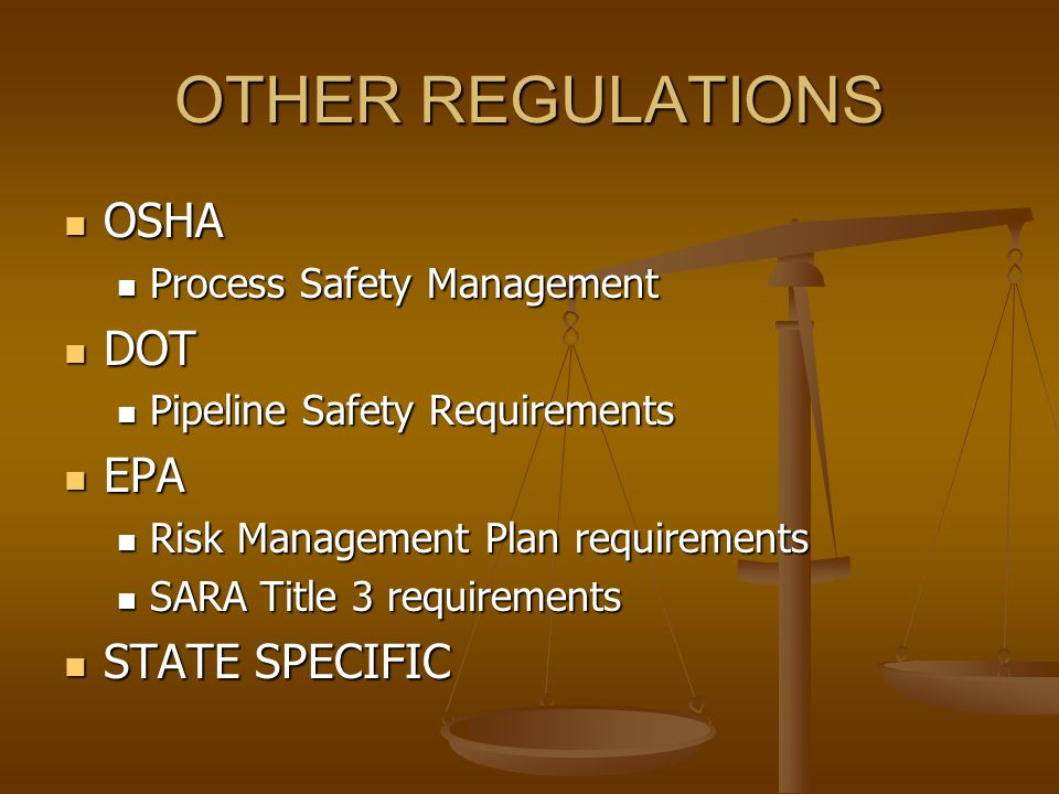 OTHER REGULATIONS OSHA OSHA Process Safety Management Process Safety Management DOT DOT Pipeline Safety Requirements Pipeline Safety Requirements EPA EPA Risk Management Plan requirements Risk Management Plan requirements SARA Title 3 requirements SARA Title 3 requirements STATE SPECIFIC STATE SPECIFIC