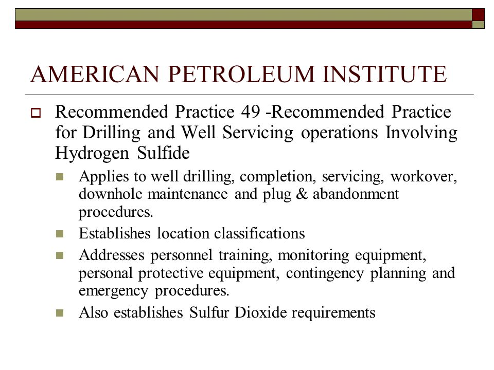 AMERICAN PETROLEUM INSTITUTE  Recommended Practice 49 -Recommended Practice for Drilling and Well Servicing operations Involving Hydrogen Sulfide Applies to well drilling, completion, servicing, workover, downhole maintenance and plug & abandonment procedures.