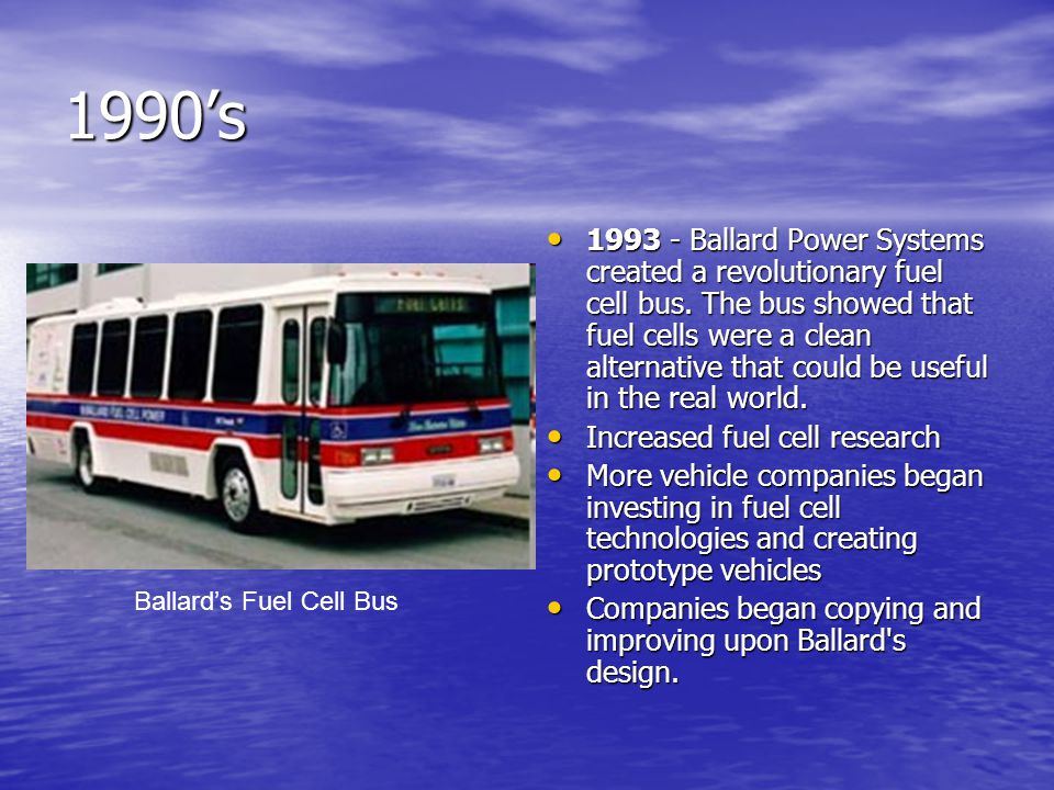 1990's 1993 - Ballard Power Systems created a revolutionary fuel cell bus.