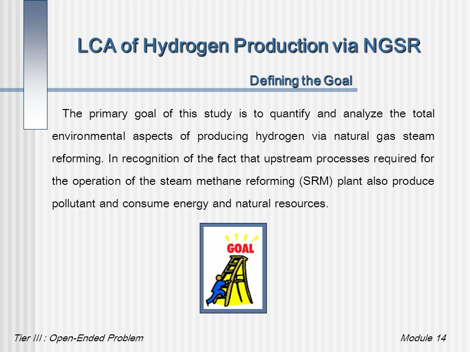 Tier III : Open-Ended ProblemModule 14 LCA of Hydrogen Production via NGSR Defining the Goal The primary goal of this study is to quantify and analyze