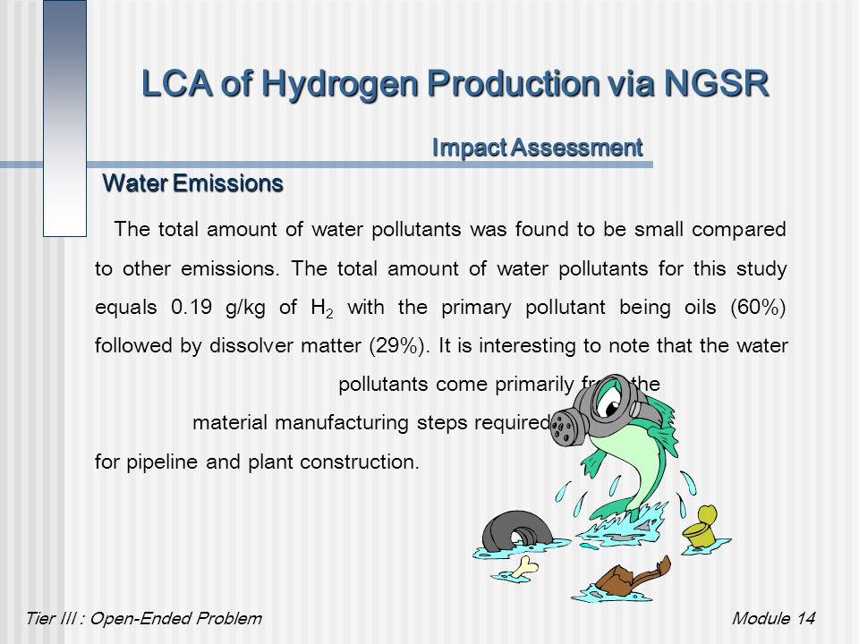 Tier III : Open-Ended ProblemModule 14 LCA of Hydrogen Production via NGSR Impact Assessment Water Emissions The total amount of water pollutants was