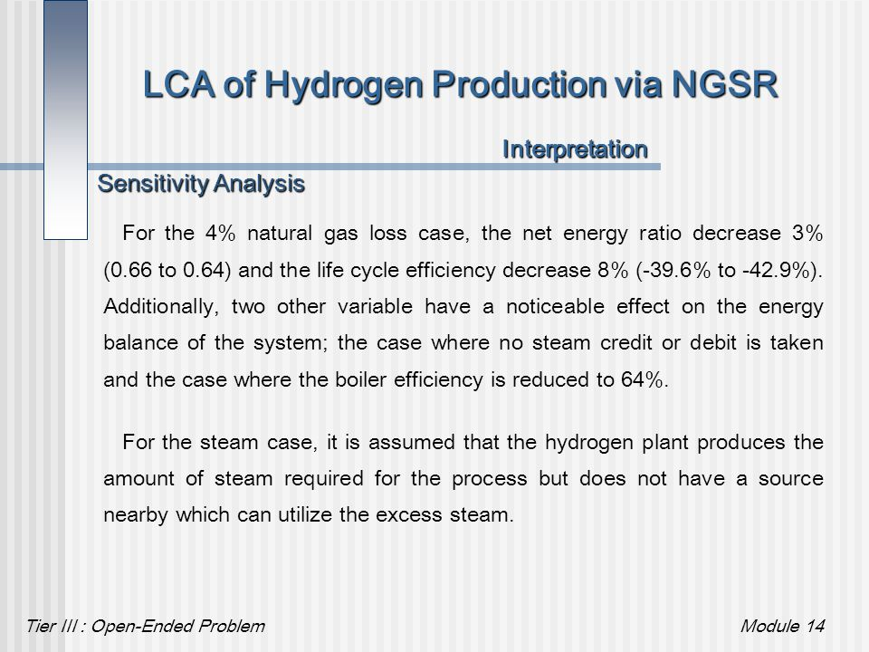 Tier III : Open-Ended ProblemModule 14 LCA of Hydrogen Production via NGSR For the 4% natural gas loss case, the net energy ratio decrease 3% (0.66 to