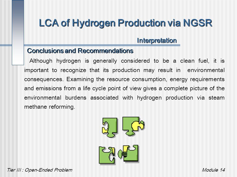 Tier III : Open-Ended ProblemModule 14 LCA of Hydrogen Production via NGSR Conclusions and Recommendations Interpretation Although hydrogen is general