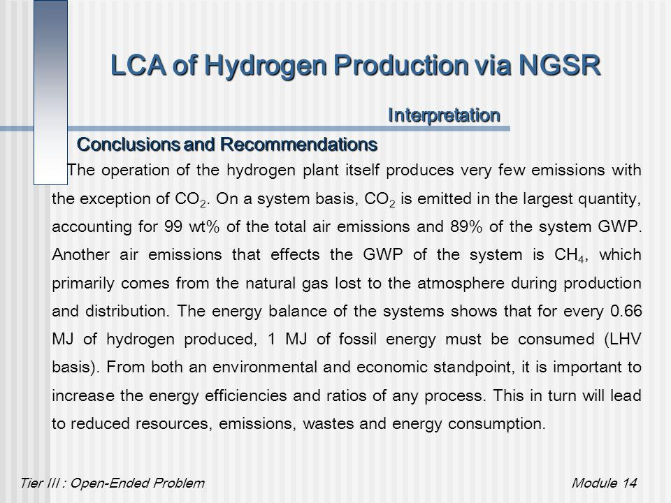 Tier III : Open-Ended ProblemModule 14 LCA of Hydrogen Production via NGSR Conclusions and Recommendations Interpretation The operation of the hydroge