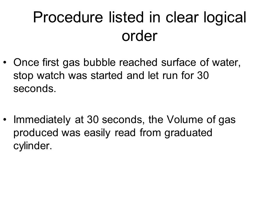 Procedure listed in clear logical order Once first gas bubble reached surface of water, stop watch was started and let run for 30 seconds.