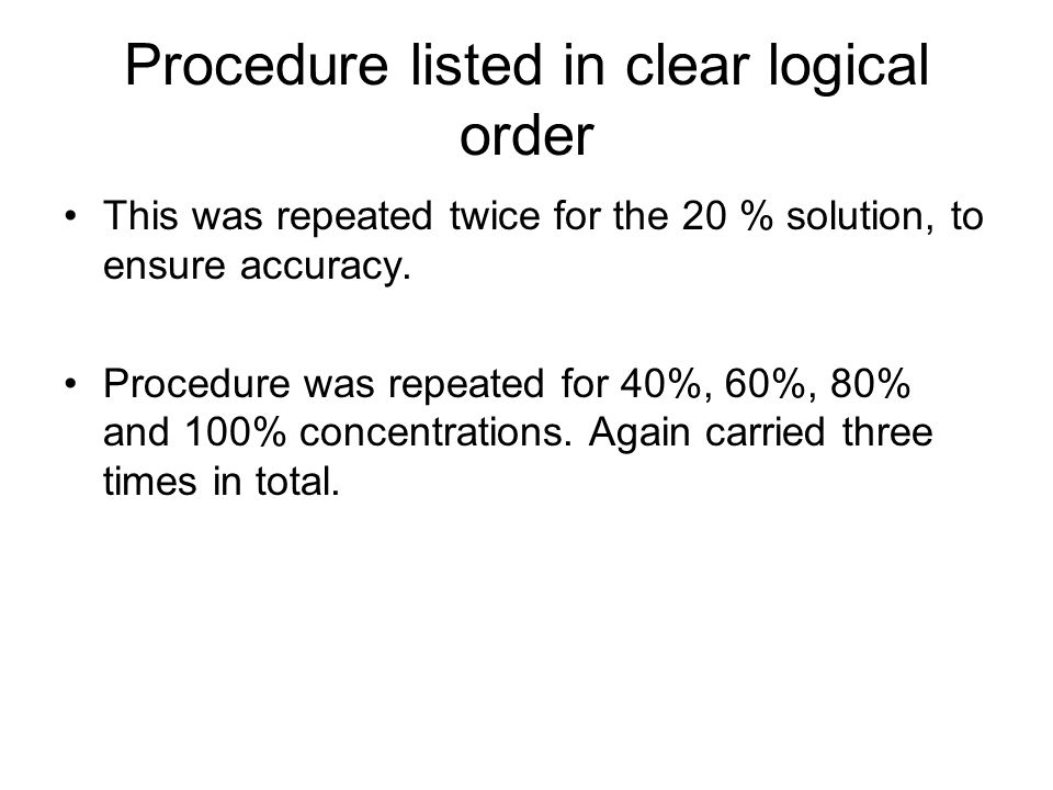 Procedure listed in clear logical order This was repeated twice for the 20 % solution, to ensure accuracy.
