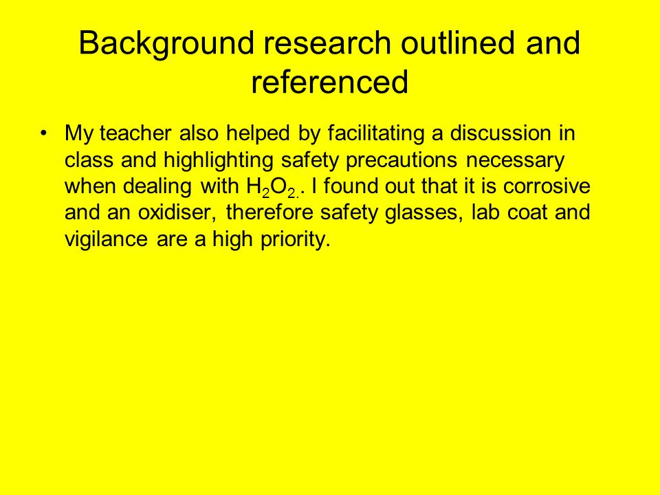 Background research outlined and referenced My teacher also helped by facilitating a discussion in class and highlighting safety precautions necessary when dealing with H 2 O 2..