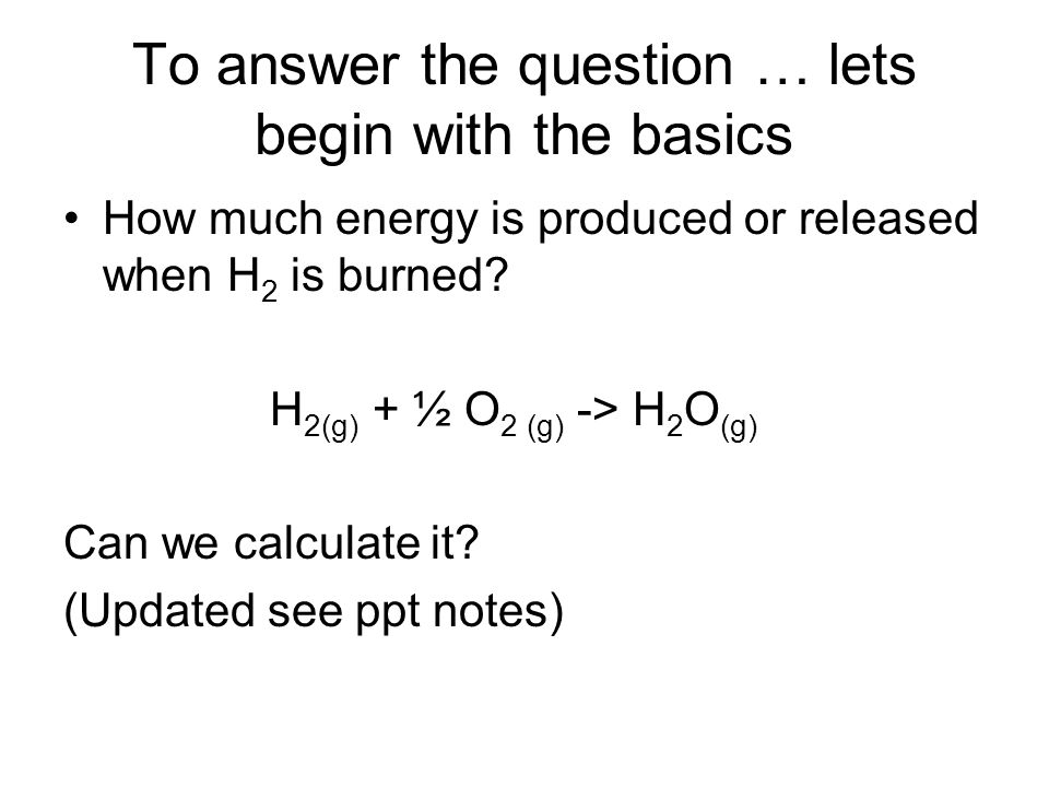 To answer the question … lets begin with the basics How much energy is produced or released when H 2 is burned.