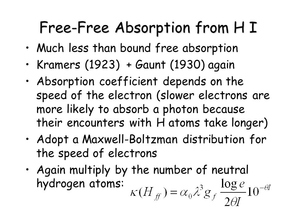 Free-Free Absorption from H I Much less than bound free absorption Kramers (1923) + Gaunt (1930) again Absorption coefficient depends on the speed of