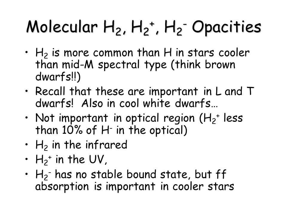 Molecular H 2, H 2 +, H 2 - Opacities H 2 is more common than H in stars cooler than mid-M spectral type (think brown dwarfs!!) Recall that these are