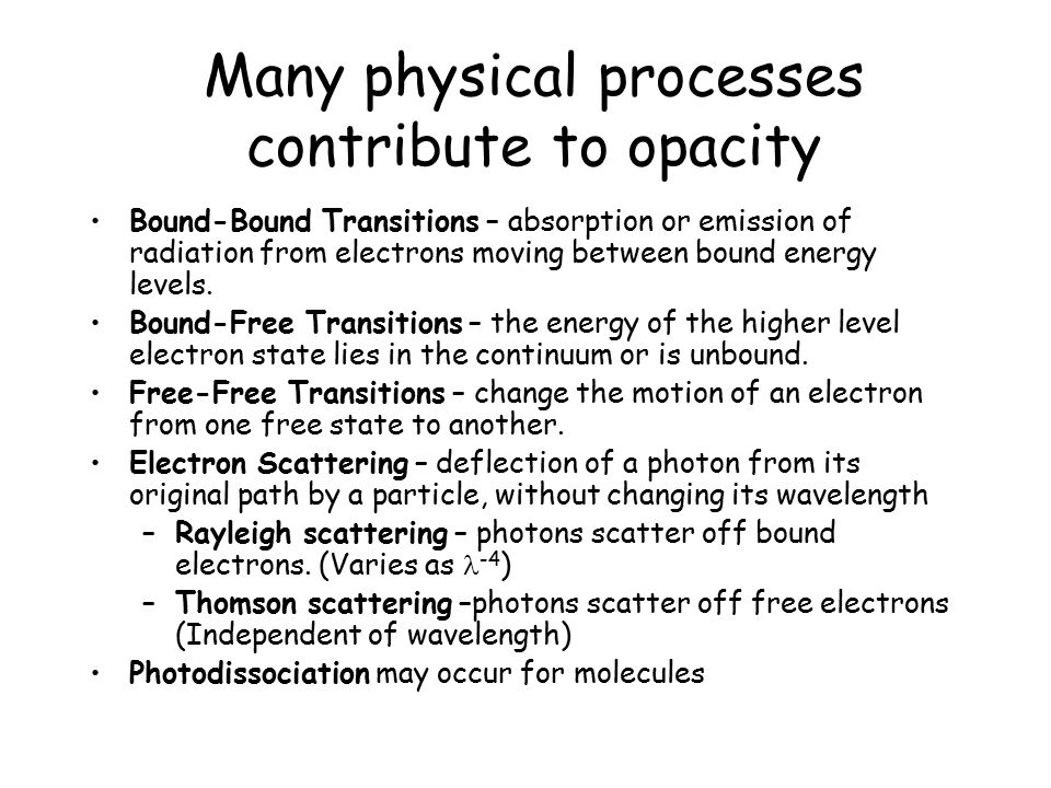 Opacity from the H - Ion Bound–free and free-free Only one known bound state for bound-free absorption 0.754 eV binding energy So < 16,500A = 1.65 microns Requires a source of free electrons (ionized metals) Major source of opacity in the Sun's photosphere Not a source of opacity at higher temperatures because H - becomes too ionized (average e - energy too high)