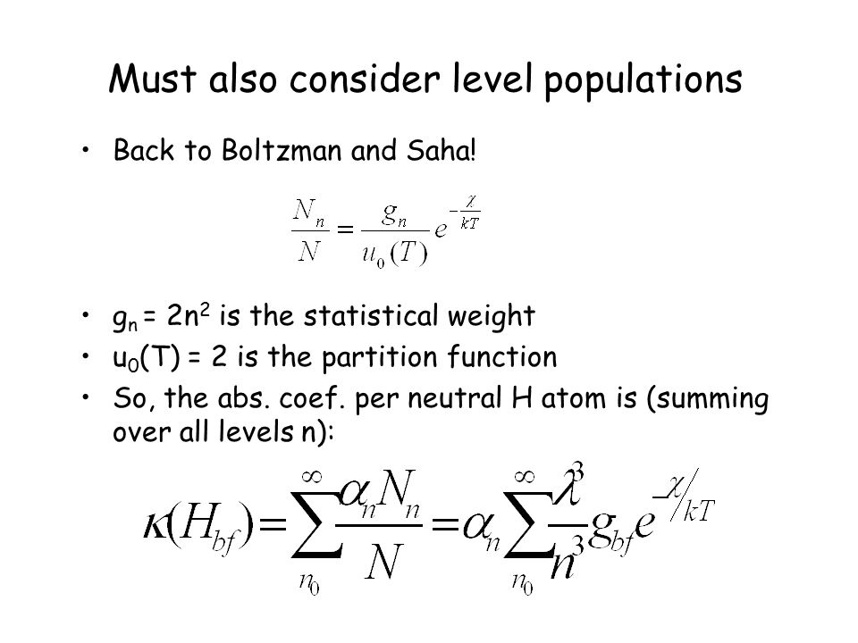 Must also consider level populations Back to Boltzman and Saha! g n = 2n 2 is the statistical weight u 0 (T) = 2 is the partition function So, the abs