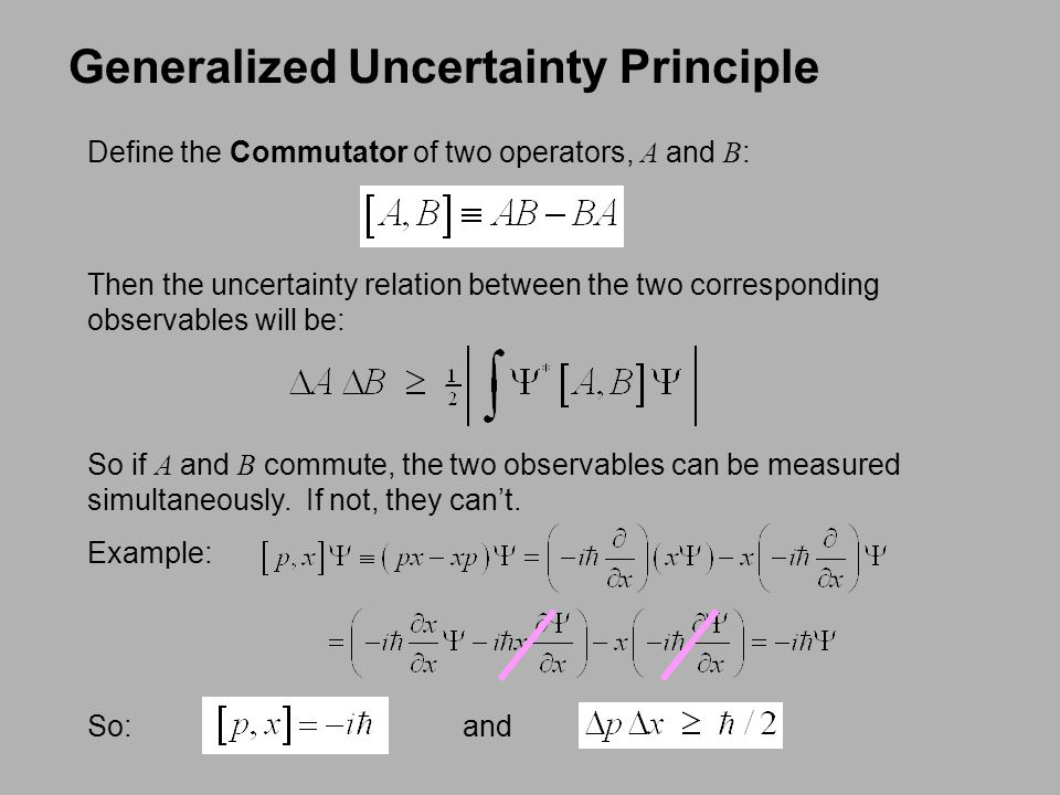 Generalized Uncertainty Principle Define the Commutator of two operators, A and B : Then the uncertainty relation between the two corresponding observ